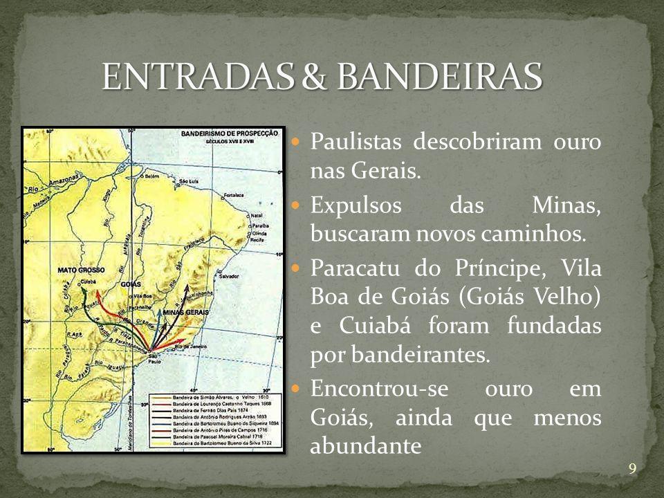 Paulistas descobriram ouro nas Gerais. Expulsos das Minas, buscaram novos caminhos. Paracatu do Príncipe, Vila Boa de Goiás (Goiás Velho) e Cuiabá for