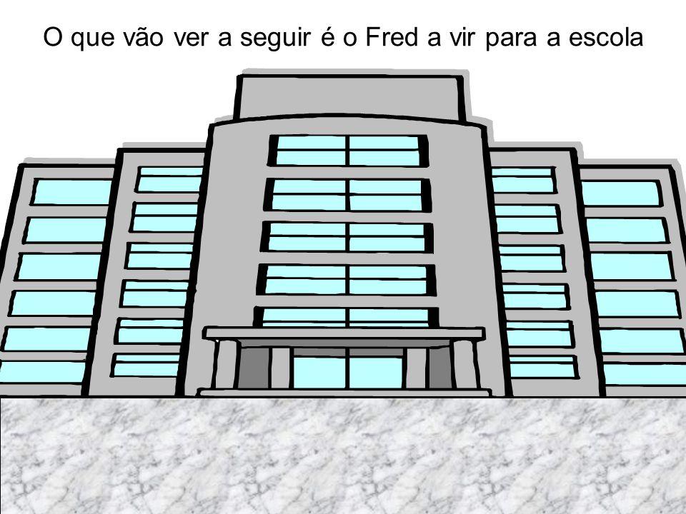 O que vão ver a seguir é o Fred a vir para a escola