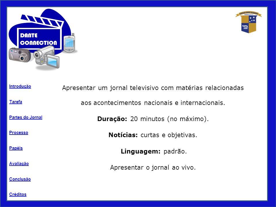 Tarefa Processo Papéis Avaliação Introdução Créditos Partes do Jornal Conclusão DANTE CONNECTION Apresentar um jornal televisivo com matérias relacionadas aos acontecimentos nacionais e internacionais.