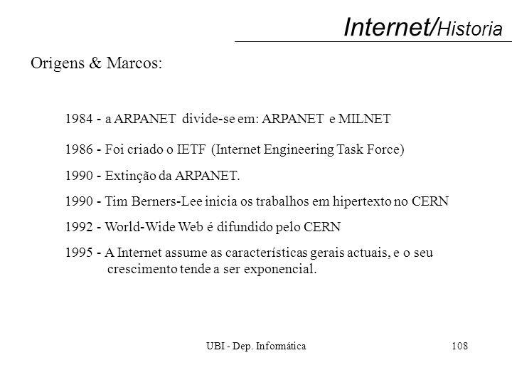 UBI - Dep. Informática108 Internet/ Historia Origens & Marcos: 1984 - a ARPANET divide-se em: ARPANET e MILNET 1986 - Foi criado o IETF (Internet Engi