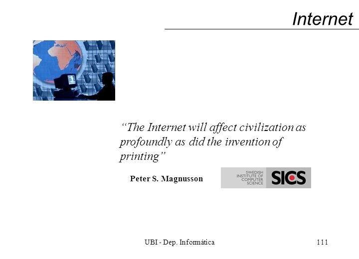 UBI - Dep. Informática111 Internet The Internet will affect civilization as profoundly as did the invention of printing Peter S. Magnusson