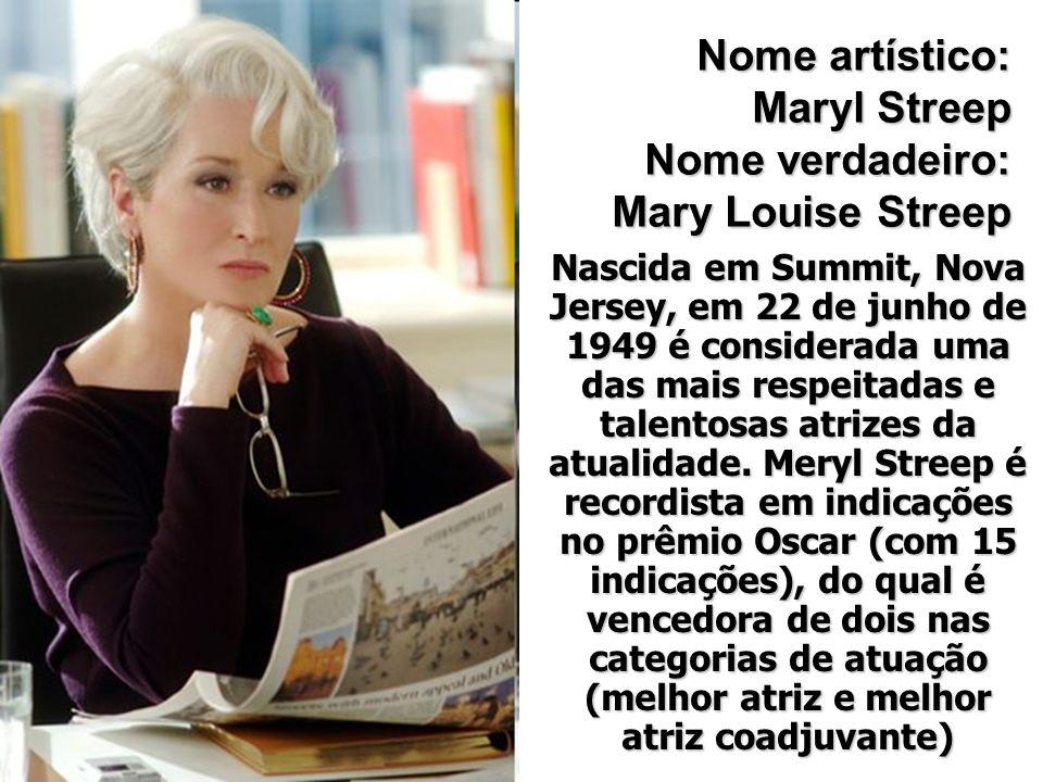 Nome artístico: Maryl Streep Nome verdadeiro: Mary Louise Streep Nascida em Summit, Nova Jersey, em 22 de junho de 1949 é considerada uma das mais res