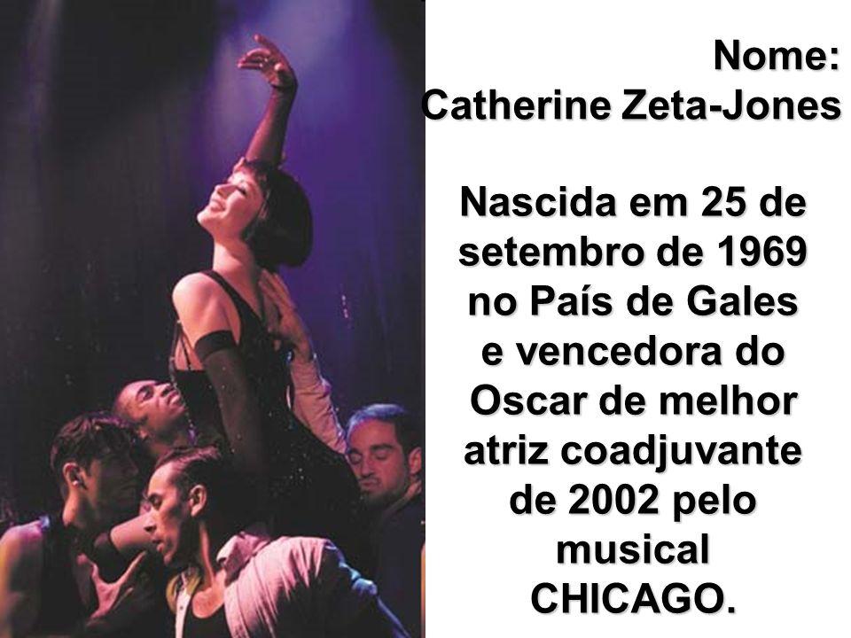 Nome: Catherine Zeta-Jones Nascida em 25 de setembro de 1969 no País de Gales e vencedora do Oscar de melhor atriz coadjuvante de 2002 pelo musical CH