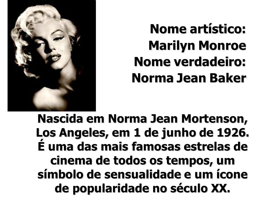 Nome artístico: Marilyn Monroe Nome verdadeiro: Norma Jean Baker Nascida em Norma Jean Mortenson, Los Angeles, em 1 de junho de 1926. É uma das mais f