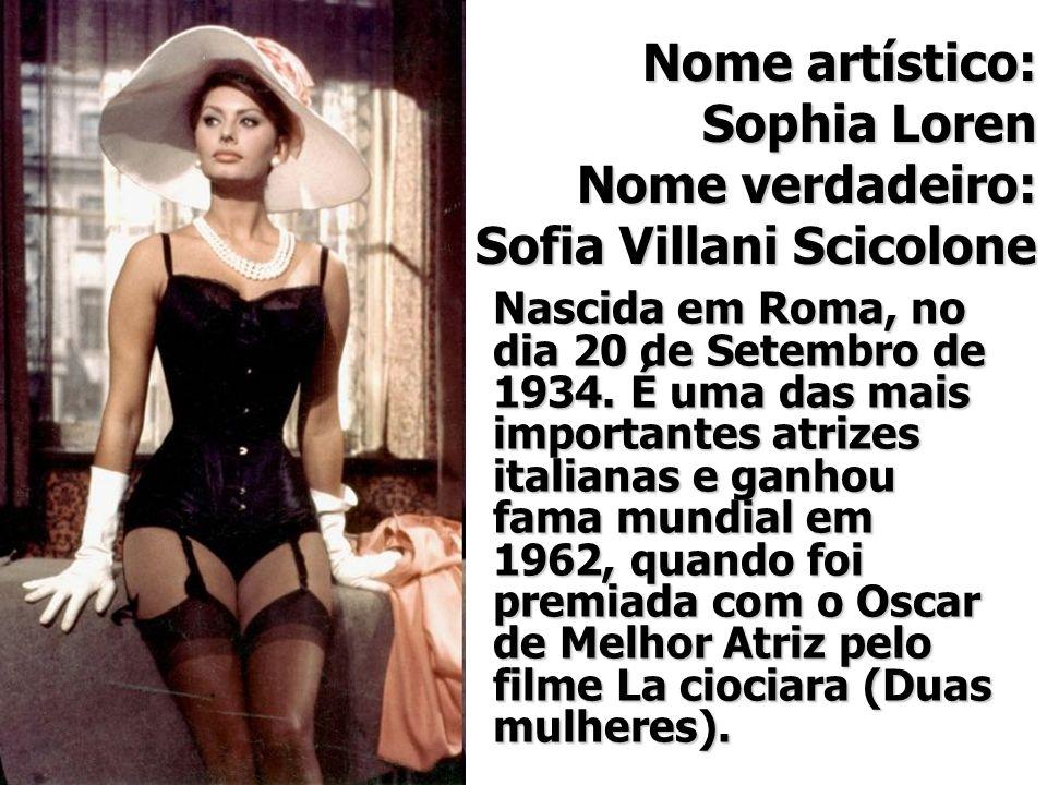 Nome artístico: Sophia Loren Nome verdadeiro: Sofia Villani Scicolone Nascida em Roma, no dia 20 de Setembro de 1934. É uma das mais importantes atriz