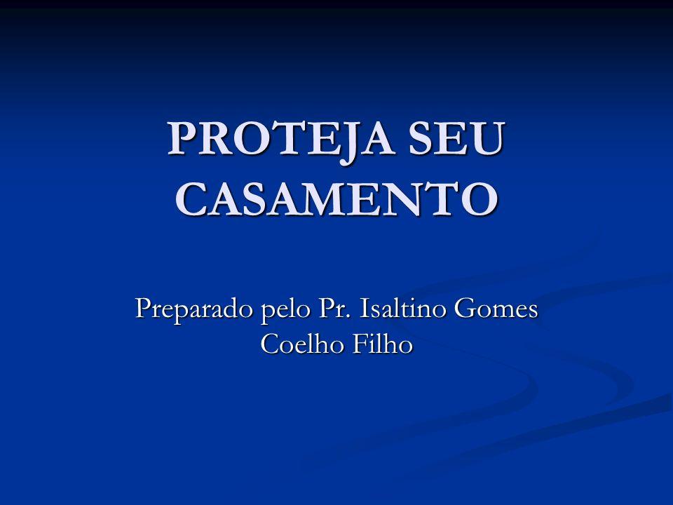 PROTEJA SEU CASAMENTO Preparado pelo Pr. Isaltino Gomes Coelho Filho