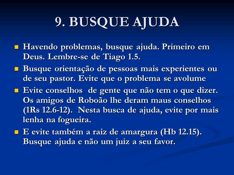9. BUSQUE AJUDA Havendo problemas, busque ajuda. Primeiro em Deus. Lembre-se de Tiago 1.5. Havendo problemas, busque ajuda. Primeiro em Deus. Lembre-s