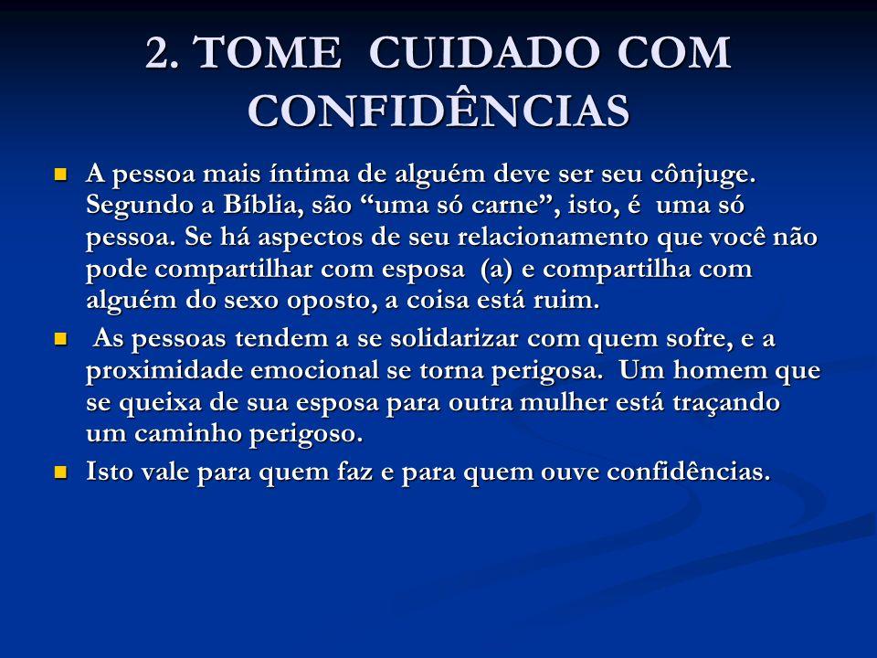 2. TOME CUIDADO COM CONFIDÊNCIAS A pessoa mais íntima de alguém deve ser seu cônjuge. Segundo a Bíblia, são uma só carne, isto, é uma só pessoa. Se há