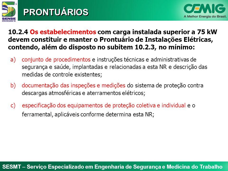 SESMT – Serviço Especializado em Engenharia de Segurança e Medicina do Trabalho PRONTUÁRIOS 10.2.4 Os estabelecimentos com carga instalada superior a 75 kW devem constituir e manter o Prontuário de Instalações Elétricas, contendo, além do disposto no subitem 10.2.3, no mínimo: d) documentação comprobatória da qualificação, habilitação, capacitação, autorização dos trabalhadores e dos treinamentos realizados; Todos os cursos são registrados no R/3 - SAP informando população alvo, conteúdo programático, carga horária, código curso, etc.