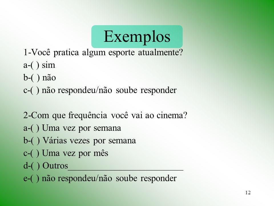 12 Exemplos 1-Você pratica algum esporte atualmente? a-( ) sim b-( ) não c-( ) não respondeu/não soube responder 2-Com que frequência você vai ao cine