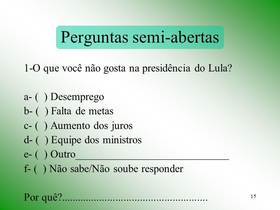 15 Perguntas semi-abertas 1-O que você não gosta na presidência do Lula? a- ( ) Desemprego b- ( ) Falta de metas c- ( ) Aumento dos juros d- ( ) Equip