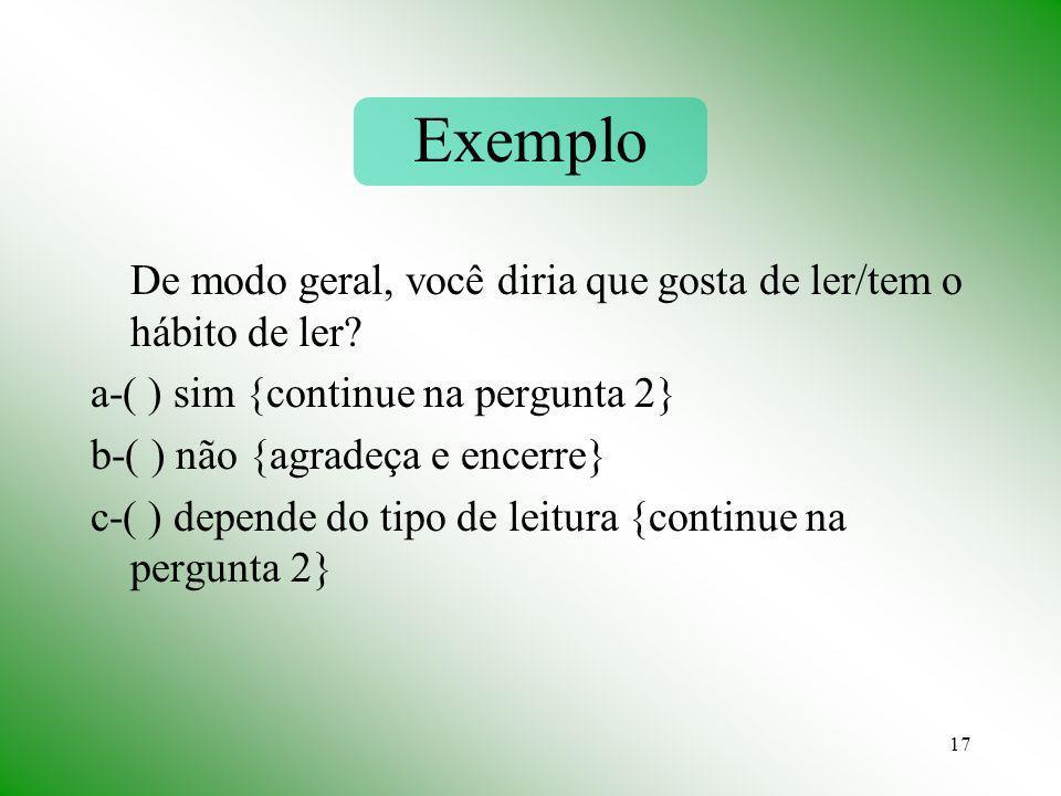 17 Exemplo De modo geral, você diria que gosta de ler/tem o hábito de ler? a-( ) sim {continue na pergunta 2} b-( ) não {agradeça e encerre} c-( ) dep