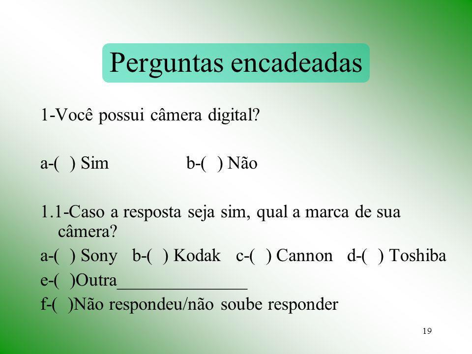 19 Perguntas encadeadas 1-Você possui câmera digital? a-( ) Sim b-( ) Não 1.1-Caso a resposta seja sim, qual a marca de sua câmera? a-( ) Sony b-( ) K