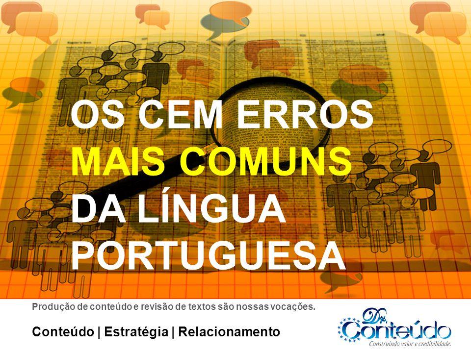 OS CEM ERROS MAIS COMUNS DA LÍNGUA PORTUGUESA Conteúdo | Estratégia | Relacionamento Produção de conteúdo e revisão de textos são nossas vocações.