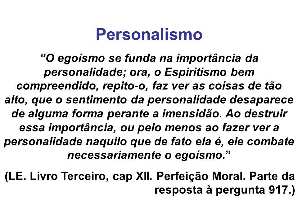 Personalismo O egoísmo se funda na importância da personalidade; ora, o Espiritismo bem compreendido, repito-o, faz ver as coisas de tão alto, que o sentimento da personalidade desaparece de alguma forma perante a imensidão.