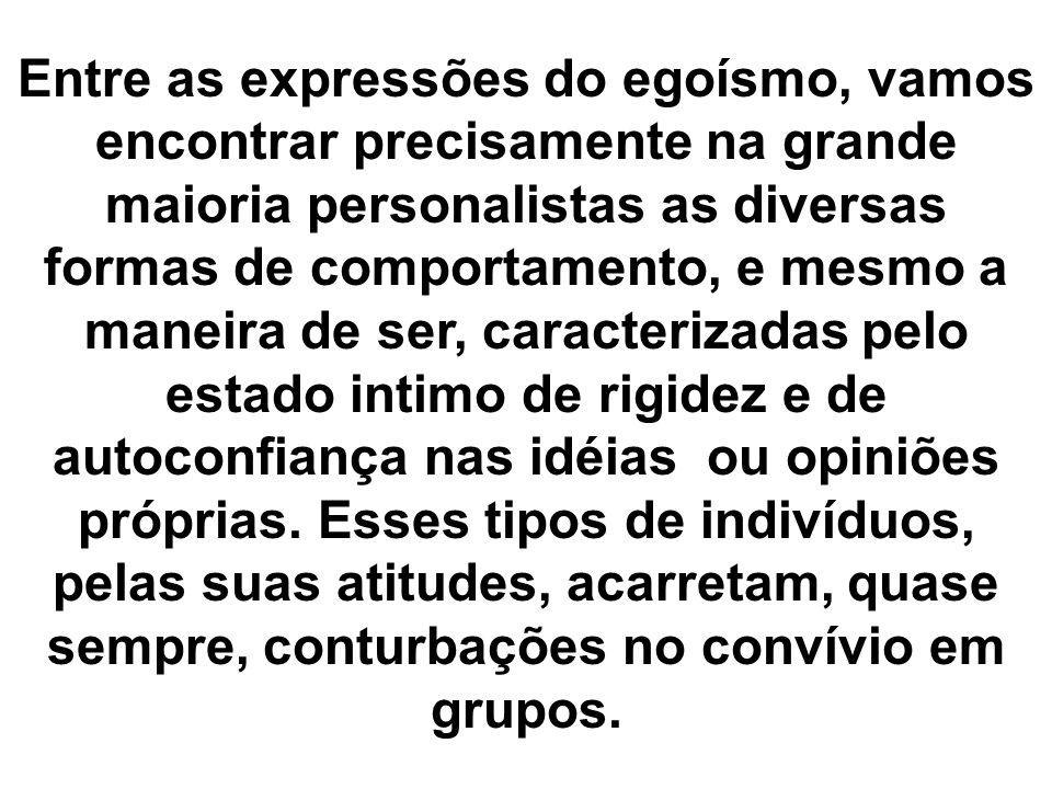 Entre as expressões do egoísmo, vamos encontrar precisamente na grande maioria personalistas as diversas formas de comportamento, e mesmo a maneira de ser, caracterizadas pelo estado intimo de rigidez e de autoconfiança nas idéias ou opiniões próprias.