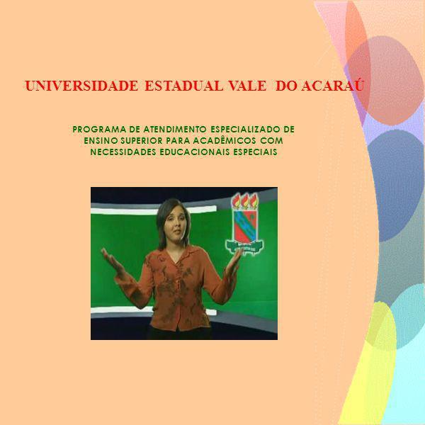 PROGRAMA DE ATENDIMENTO ESPECIALIZADO DE ENSINO SUPERIOR PARA ACADÊMICOS COM NECESSIDADES EDUCACIONAIS ESPECIAIS UNIVERSIDADE ESTADUAL VALE DO ACARAÚ