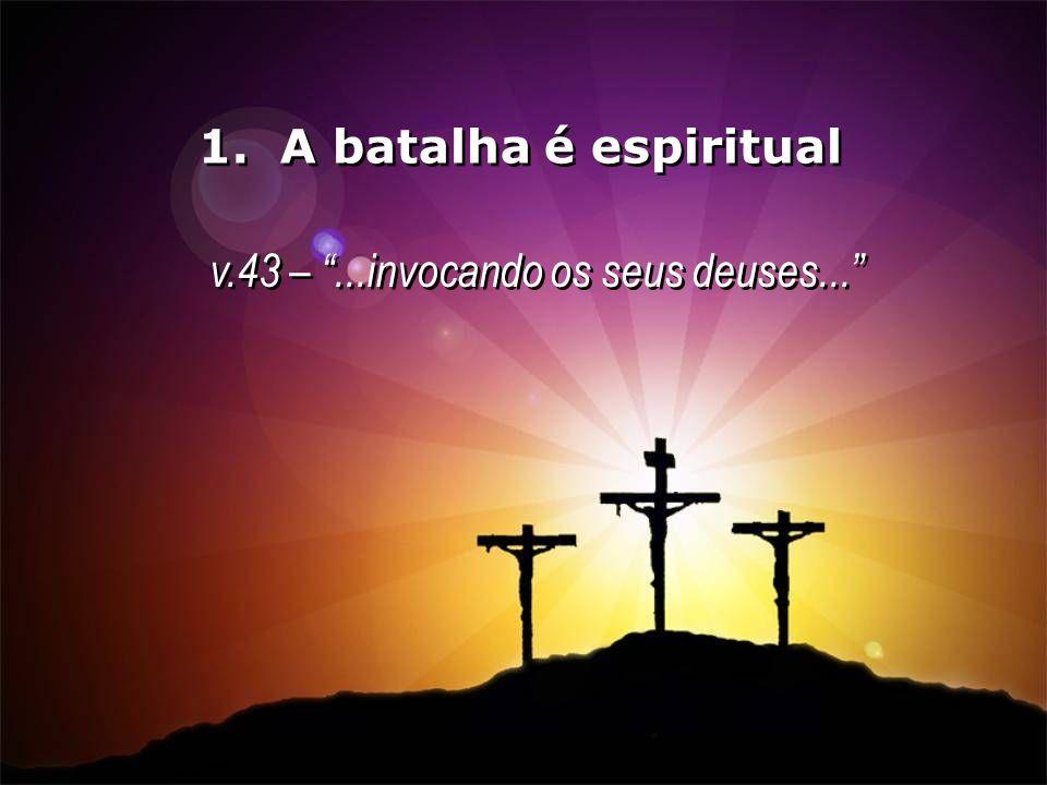 1. A batalha é espiritual v.43 –...invocando os seus deuses... v.43 –...invocando os seus deuses...