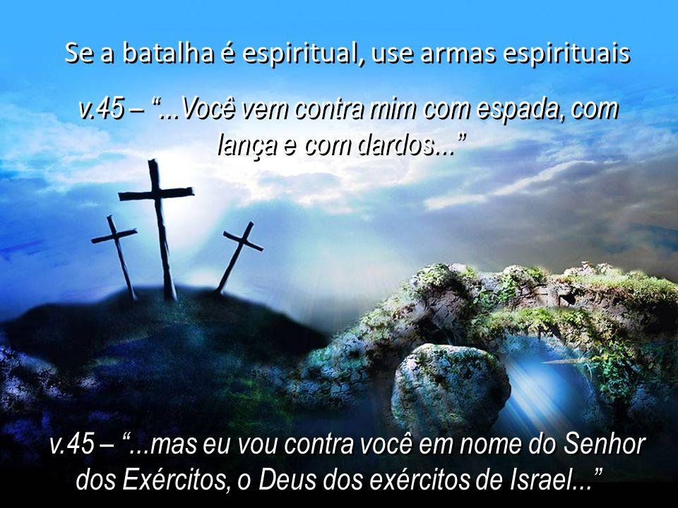 Se a batalha é espiritual, use armas espirituais v.45 –...Você vem contra mim com espada, com lança e com dardos... v.45 –...Você vem contra mim com e