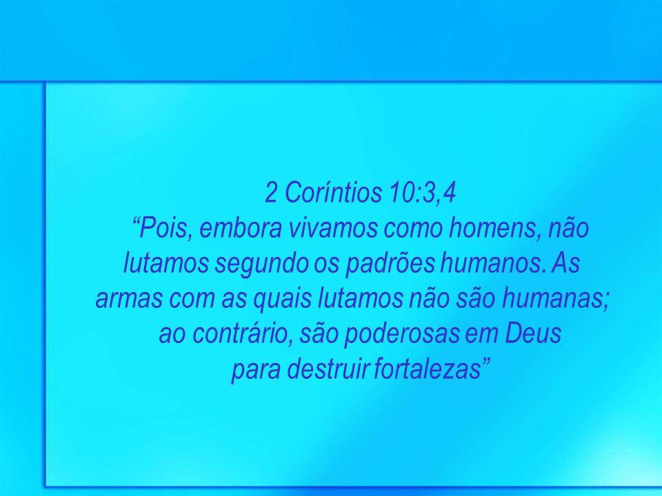 2 Coríntios 10:3,4 Pois, embora vivamos como homens, não lutamos segundo os padrões humanos. As armas com as quais lutamos não são humanas; ao contrár