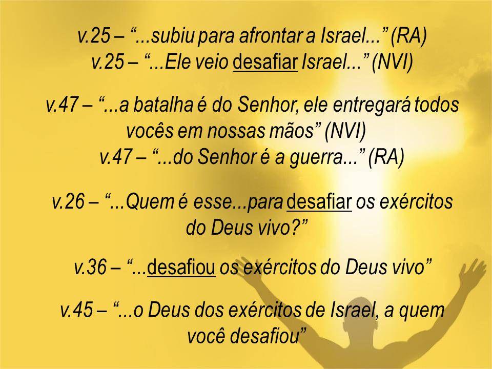 v.25 –...subiu para afrontar a Israel... (RA) v.25 –...Ele veio desafiar Israel... (NVI) v.47 –...a batalha é do Senhor, ele entregará todos vocês em