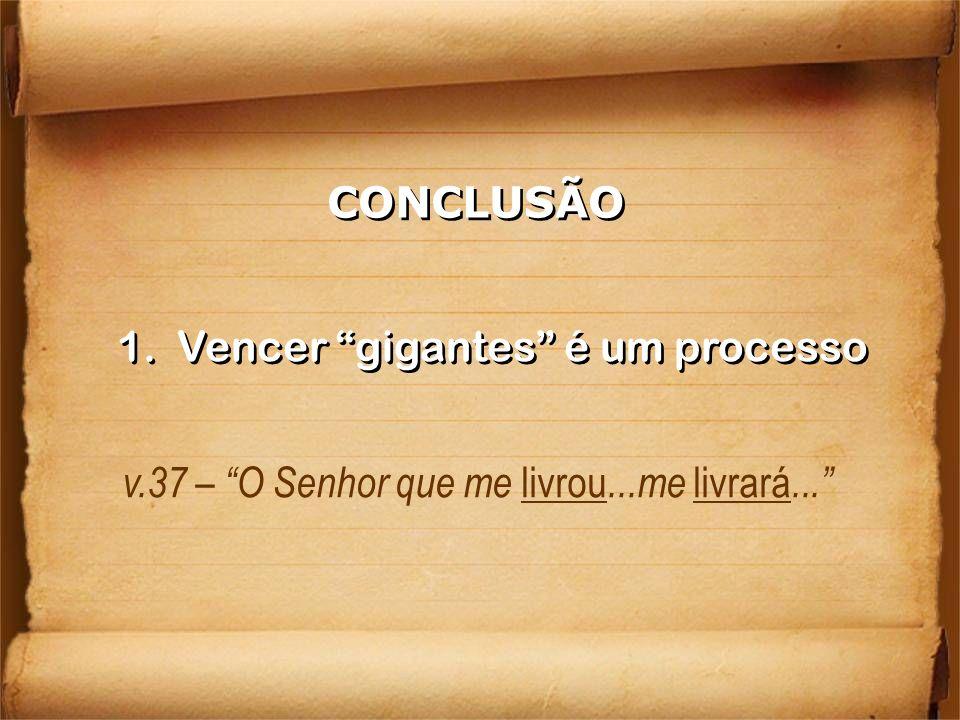 CONCLUSÃO 1. Vencer gigantes é um processo v.37 – O Senhor que me livrou...me livrará...