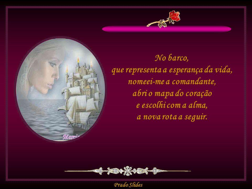 No barco, que representa a esperança da vida, nomeei-me a comandante, abri o mapa do coração e escolhi com a alma, a nova rota a seguir.