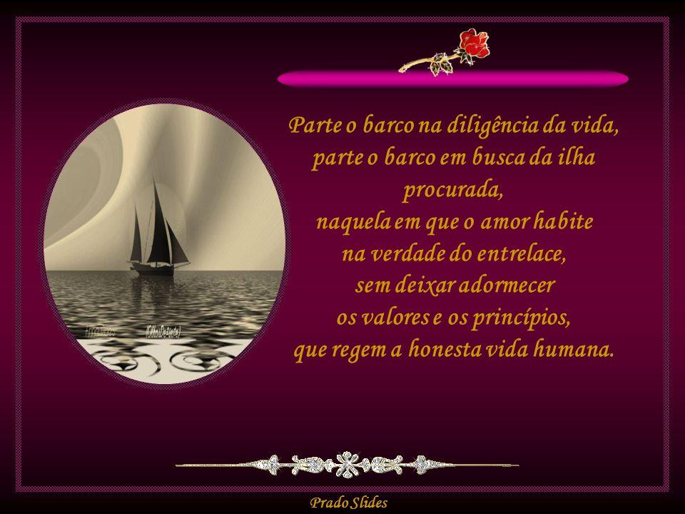 Prado Slides Parte o barco na diligência da vida, parte o barco em busca da ilha procurada, naquela em que o amor habite na verdade do entrelace, sem deixar adormecer os valores e os princípios, que regem a honesta vida humana.