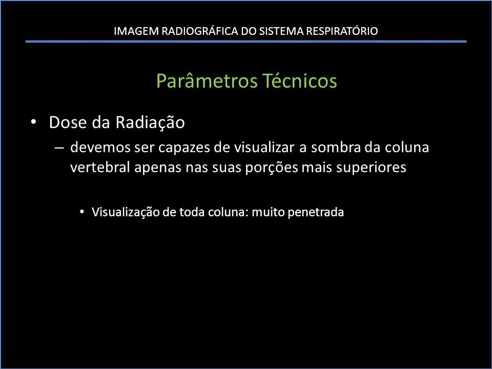 IMAGEM RADIOGRÁFICA DO SISTEMA RESPIRATÓRIO Parâmetros Técnicos Dose da Radiação – devemos ser capazes de visualizar a sombra da coluna vertebral apen