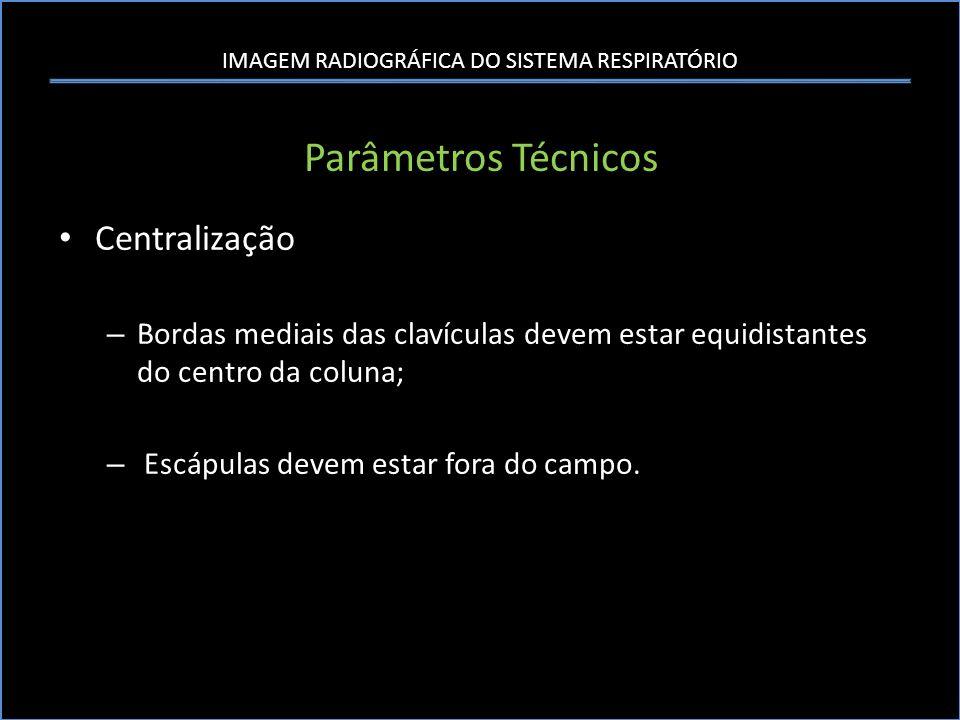 IMAGEM RADIOGRÁFICA DO SISTEMA RESPIRATÓRIO Parâmetros Técnicos Centralização – Bordas mediais das clavículas devem estar equidistantes do centro da c