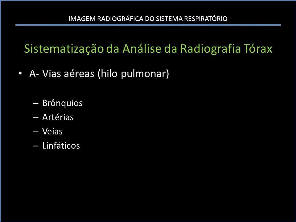 IMAGEM RADIOGRÁFICA DO SISTEMA RESPIRATÓRIO Sistematização da Análise da Radiografia Tórax A- Vias aéreas (hilo pulmonar) – Brônquios – Artérias – Vei