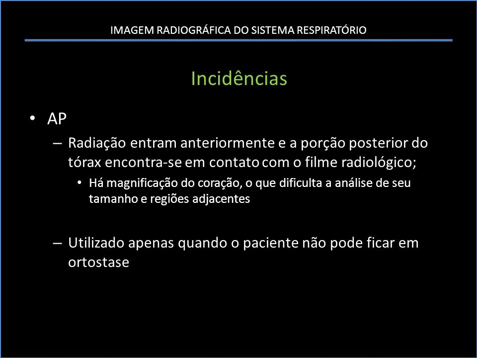 IMAGEM RADIOGRÁFICA DO SISTEMA RESPIRATÓRIO Incidências AP – Radiação entram anteriormente e a porção posterior do tórax encontra-se em contato com o