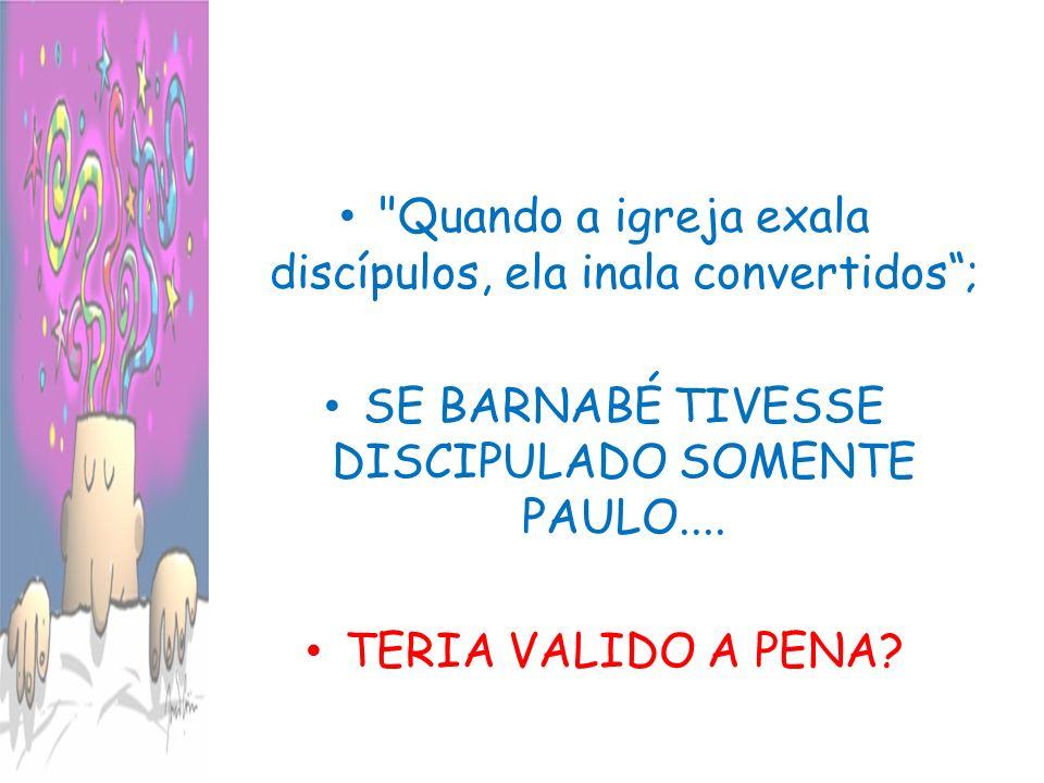 Quando a igreja exala discípulos, ela inala convertidos; SE BARNABÉ TIVESSE DISCIPULADO SOMENTE PAULO....