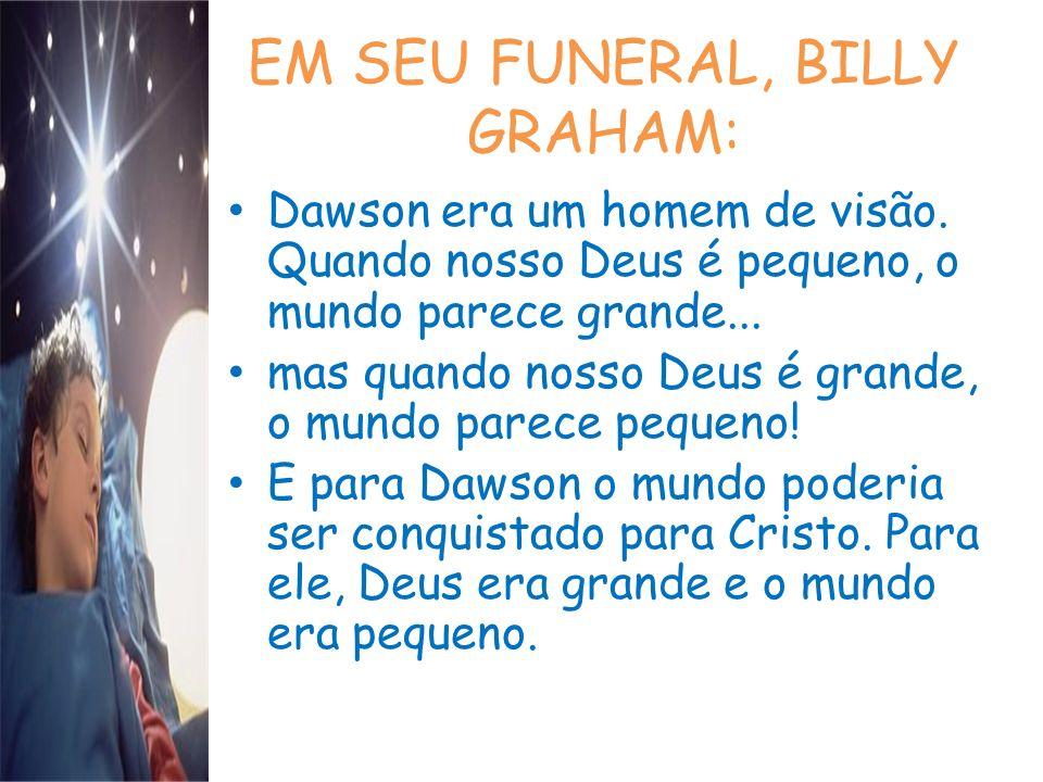 EM SEU FUNERAL, BILLY GRAHAM: Dawson era um homem de visão. Quando nosso Deus é pequeno, o mundo parece grande... mas quando nosso Deus é grande, o mu