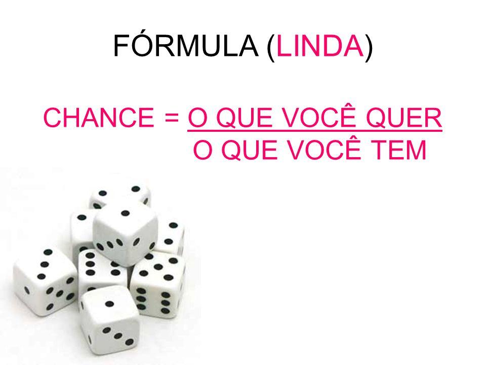 FÓRMULA (LINDA) CHANCE = O QUE VOCÊ QUER O QUE VOCÊ TEM