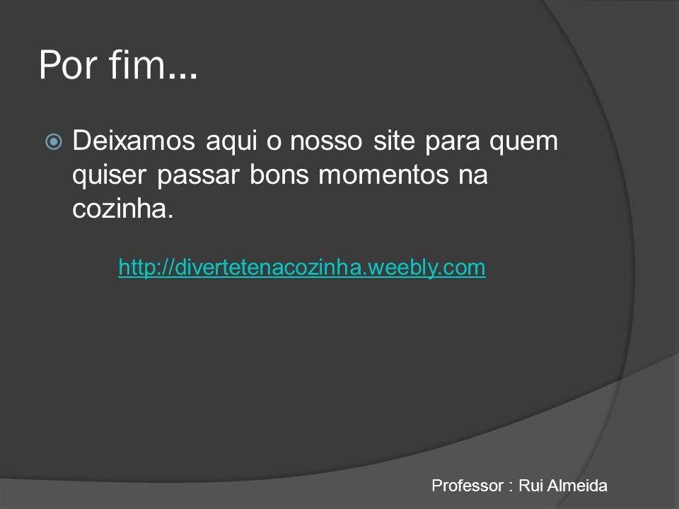 Por fim… Deixamos aqui o nosso site para quem quiser passar bons momentos na cozinha. Professor : Rui Almeida http://divertetenacozinha.weebly.com