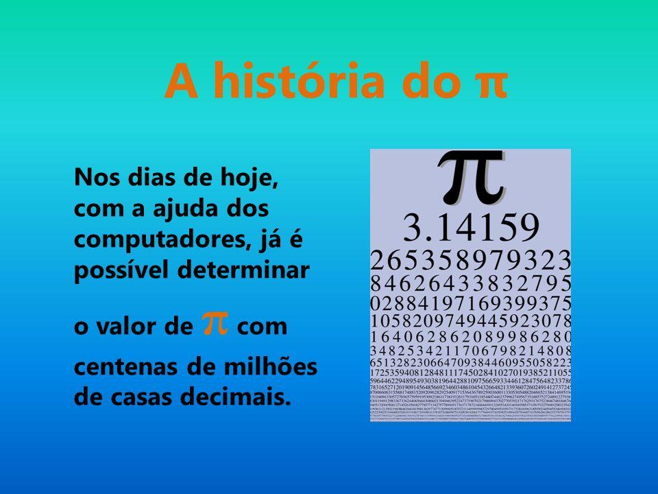 A história do π Nos dias de hoje, com a ajuda dos computadores, já é possível determinar o valor de π com centenas de milhões de casas decimais.