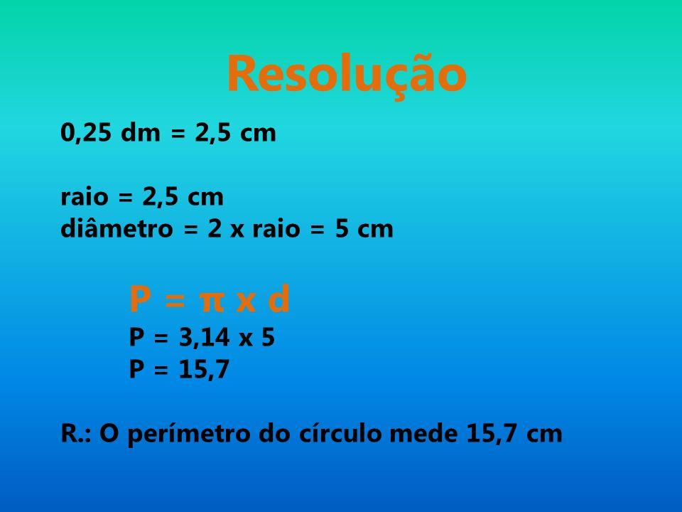 Resolução 0,25 dm = 2,5 cm raio = 2,5 cm diâmetro = 2 x raio = 5 cm P = π x d P = 3,14 x 5 P = 15,7 R.: O perímetro do círculo mede 15,7 cm