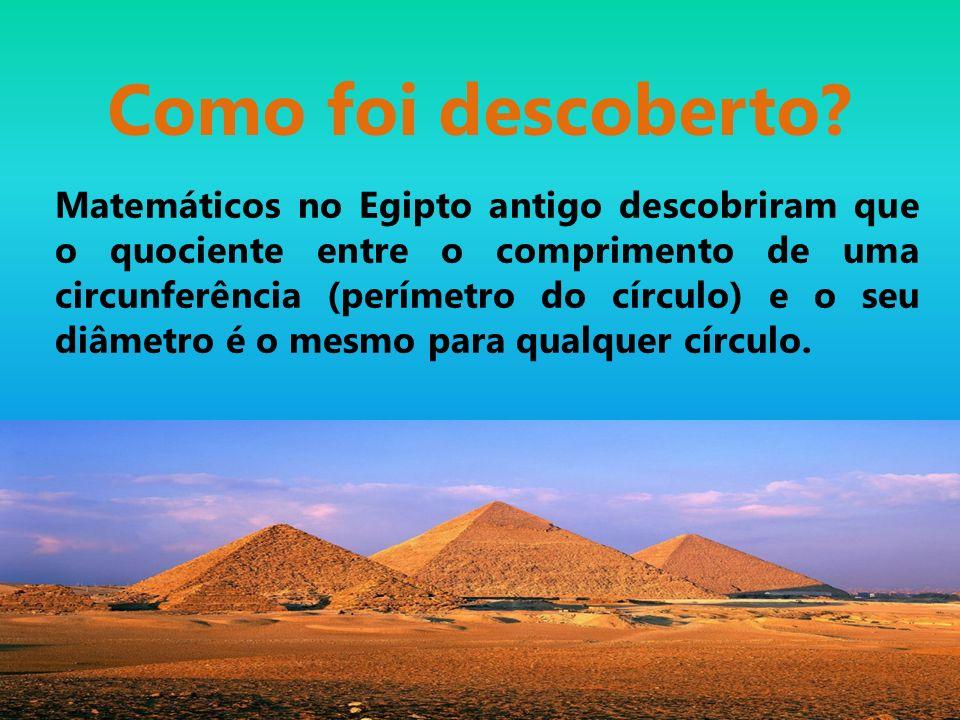 Como foi descoberto? Matemáticos no Egipto antigo descobriram que o quociente entre o comprimento de uma circunferência (perímetro do círculo) e o seu