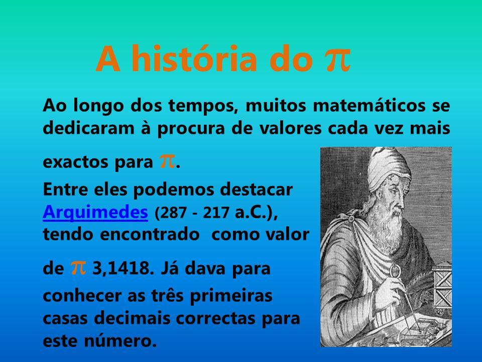 A história do π Ao longo dos tempos, muitos matemáticos se dedicaram à procura de valores cada vez mais exactos para π. Entre eles podemos destacar Ar