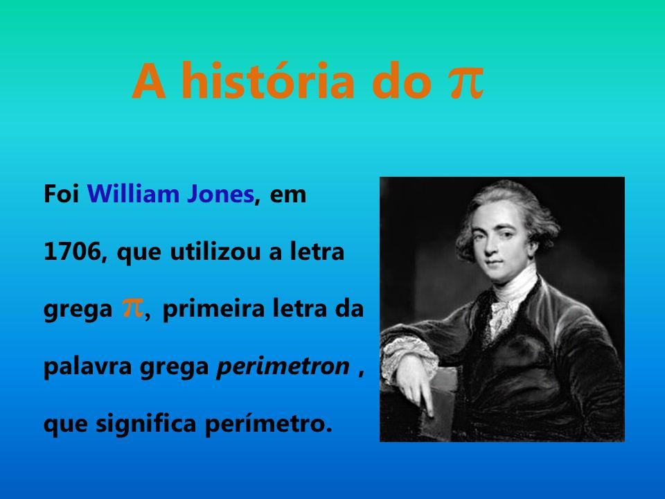 A história do π Foi William Jones, em 1706, que utilizou a letra grega π, primeira letra da palavra grega perimetron, que significa perímetro.