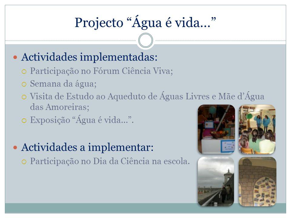 Projecto Água é vida… Actividades implementadas: Participação no Fórum Ciência Viva; Semana da água; Visita de Estudo ao Aqueduto de Águas Livres e Mã