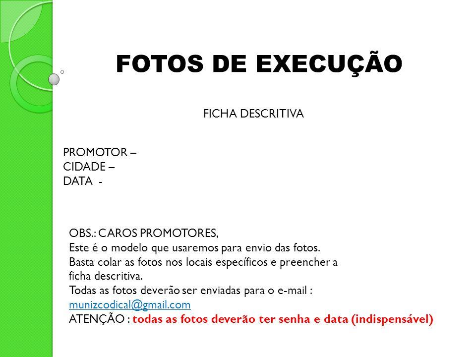 PROMOTOR – CIDADE – DATA - FOTOS DE EXECUÇÃO FICHA DESCRITIVA OBS.: CAROS PROMOTORES, Este é o modelo que usaremos para envio das fotos. Basta colar a