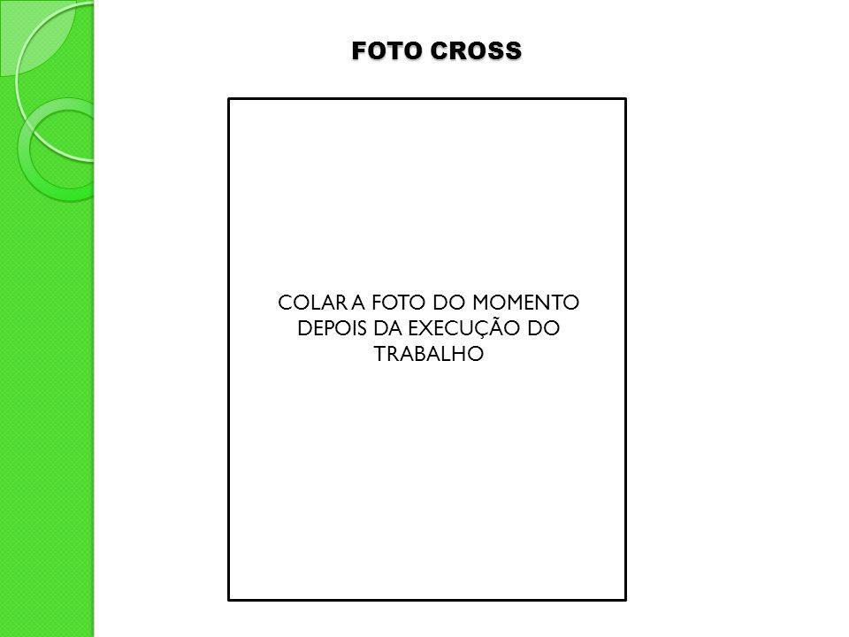 COLAR A FOTO DO MOMENTO DEPOIS DA EXECUÇÃO DO TRABALHO FOTO CROSS