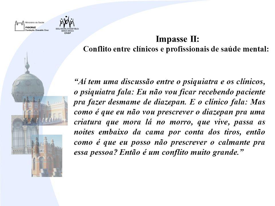 Impasse II: Conflito entre clínicos e profissionais de saúde mental: Aí tem uma discussão entre o psiquiatra e os clínicos, o psiquiatra fala: Eu não