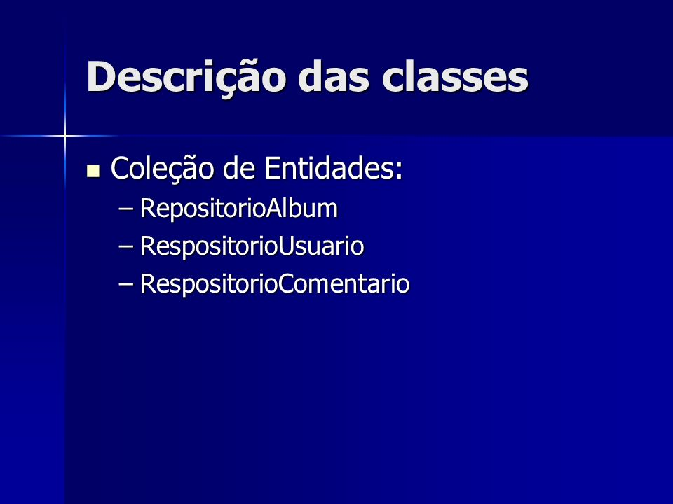 Descrição das classes Coleção de Entidades: Coleção de Entidades: –RepositorioAlbum –RespositorioUsuario –RespositorioComentario