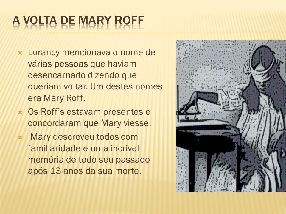Lurancy mencionava o nome de várias pessoas que haviam desencarnado dizendo que queriam voltar. Um destes nomes era Mary Roff. Os Roffs estavam presen