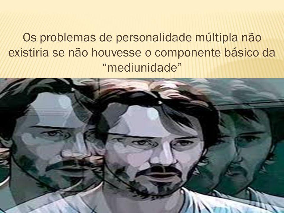 Os problemas de personalidade múltipla não existiria se não houvesse o componente básico damediunidade