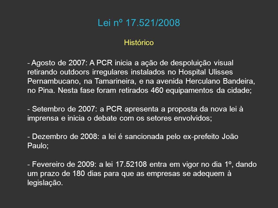 Lei nº 17.521/2008 Histórico - Agosto de 2007: A PCR inicia a ação de despoluição visual retirando outdoors irregulares instalados no Hospital Ulisses Pernambucano, na Tamarineira, e na avenida Herculano Bandeira, no Pina.