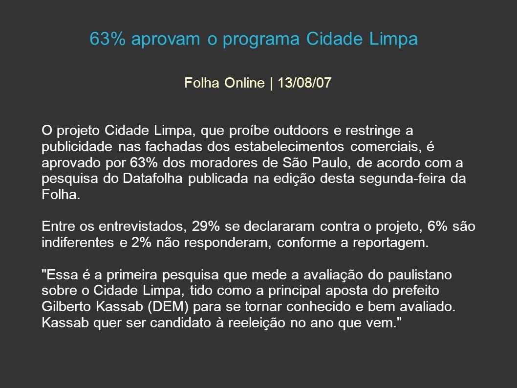 63% aprovam o programa Cidade Limpa Folha Online | 13/08/07 O projeto Cidade Limpa, que proíbe outdoors e restringe a publicidade nas fachadas dos estabelecimentos comerciais, é aprovado por 63% dos moradores de São Paulo, de acordo com a pesquisa do Datafolha publicada na edição desta segunda-feira da Folha.